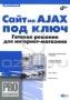 Сайт на AJAX под ключ. Готовое решение для интернет-магазина (+ CD-ROM) Виктор Петин
