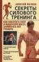 Секреты силового тренинга. Как накачать силу и мышечную массу, занимаясь без тренера Алексей Фалеев